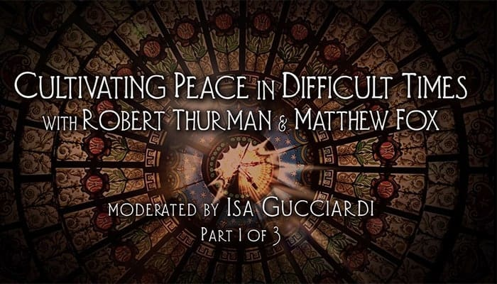 Video: Robert Thurman and Matthew Fox: Cultivating Peace in Difficult Times (Part 1)