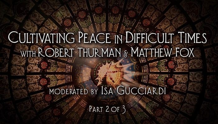 Video: Robert Thurman and Matthew Fox: Cultivating Peace in Difficult Times (Part 2)